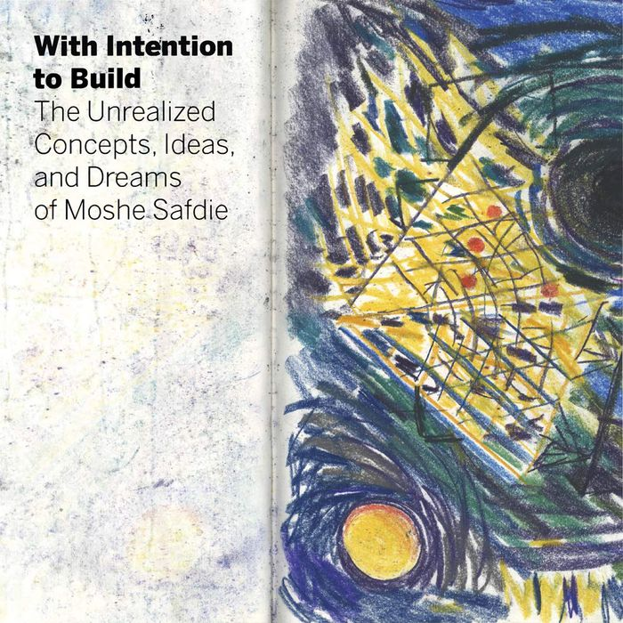 With intention to build: the unrealized concepts, ideas, and dreams of Moshie Safdie